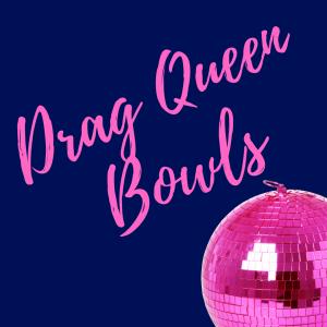Drag Queen Bowls